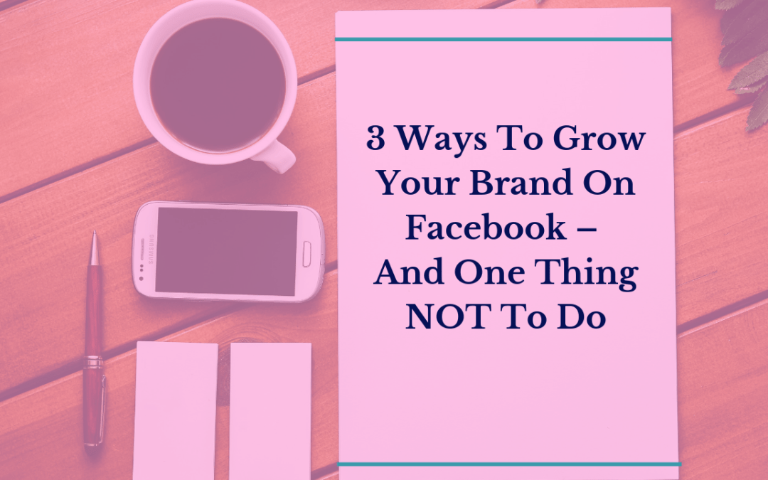 3 Ways To Grow Your Brand On Facebook – And One Thing NOT To Do
